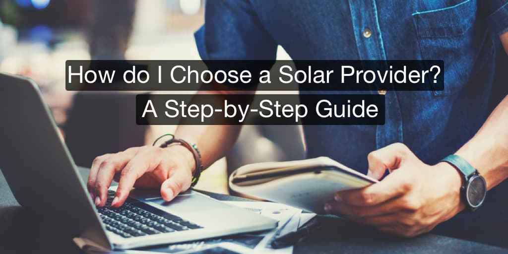 How to Choose a Solar Company: A Step-by-Step Guide